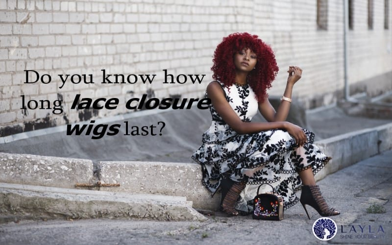Do you know how long lace closure wigs last?