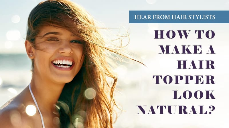 How To Make A Hair Topper Look Natural? - Hear From Hair Stylists
